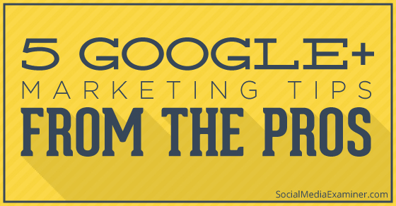 5 Google+ Marketing Tips From the Pros |