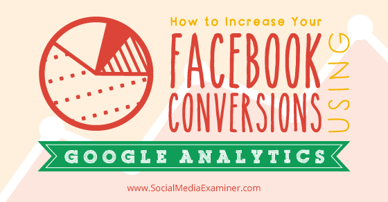 How to Increase Your Facebook Conversions Using Google Analytics
