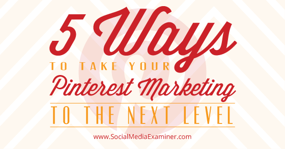 5 Ways to Take Your Pinterest Marketing to the Next Level