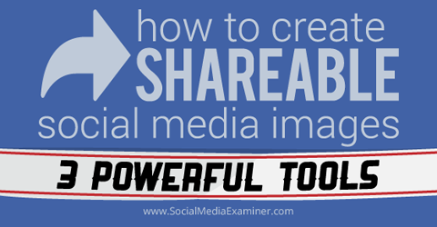 How to Create Shareable Social Media Images: 3 Powerful Tools