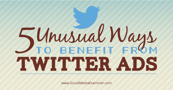 5 Unusual Ways to Benefit from Twitter Ads