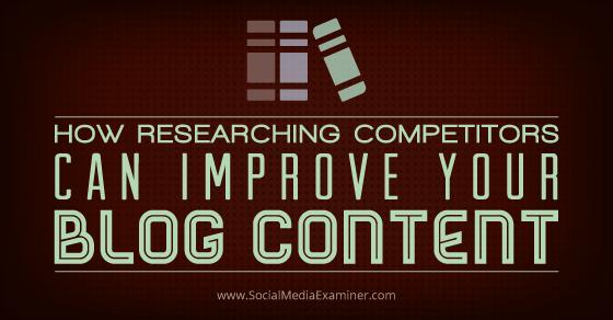 How Researching Competitors Can Improve Your Blog Content