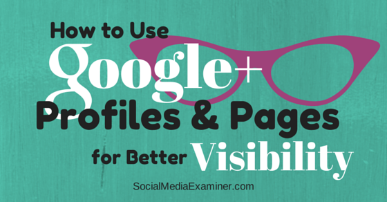 How to Use Google+ Profiles and Pages for Better Visibility