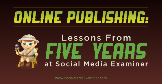 Online Publishing: Lessons From Five Years at Social Media Examiner