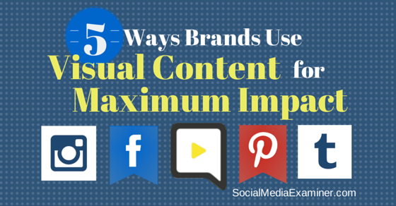 Five Ways Brands Use Visual Content for Maximum Impact