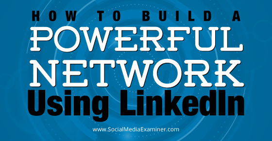 How to Build a Powerful Network Using LinkedIn
