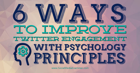 6 Ways To Improve Twitter Engagement With Psychology Principles