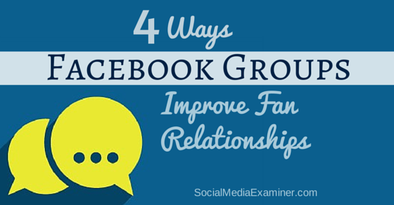 4 Ways Facebook Groups Can Improve Fan Relationships