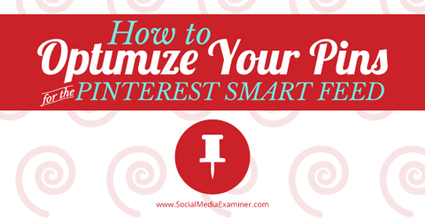 How To Optimize Your Pins For The Pinterest Smart Feed Social Media Examiner