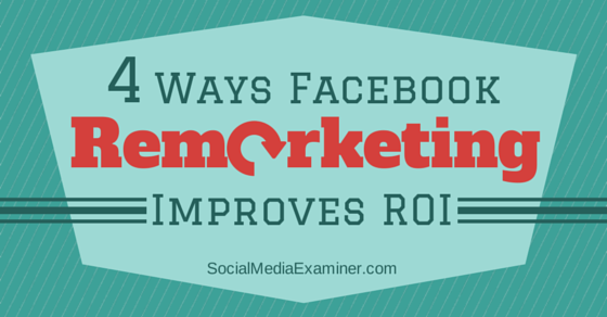 4 Ways Facebook Remarketing Will Improve Your ROI