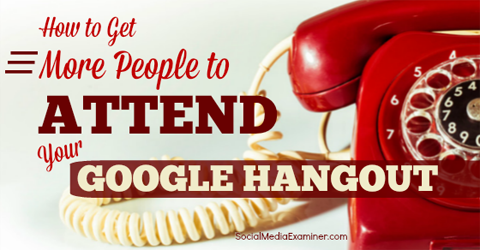 How to Get More People to Attend Your Google Hangout