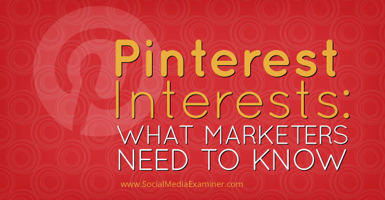 Pinterest Interests: What Marketers Need to Know