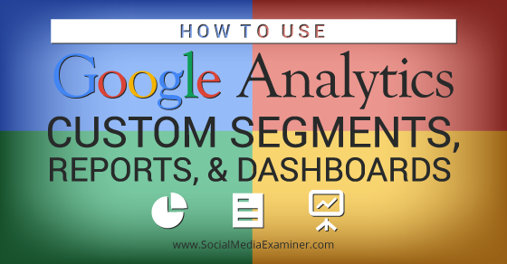 How to Use Google Analytics Custom Segments, Reports and Dashboards