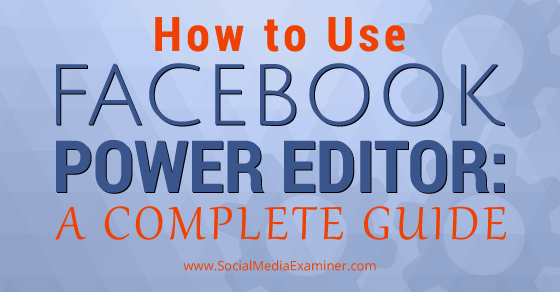 How to Use Facebook Power Editor: A Complete Guide