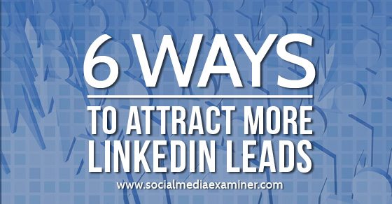 6 Ways to Attract More LinkedIn Leads