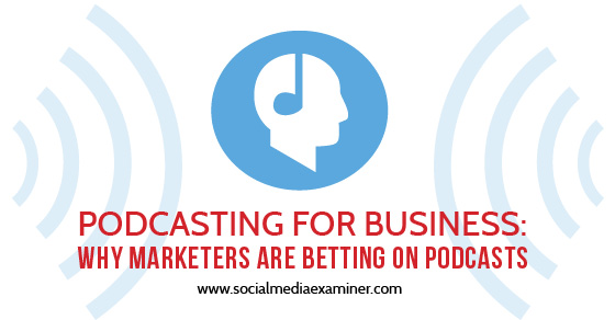 Podcasting for Business: Why Marketers Are Betting on Podcasts