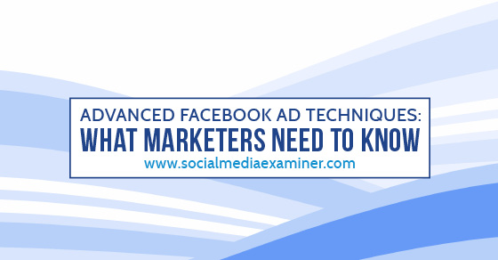Advanced Facebook Ad Techniques: What Marketers Need to Know