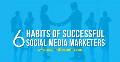 6 habits of social media marketers