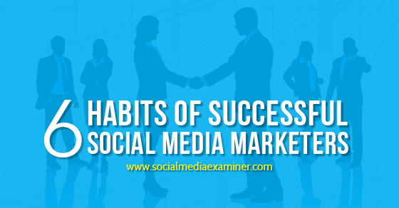 6 Habits of Successful Social Media Marketers
