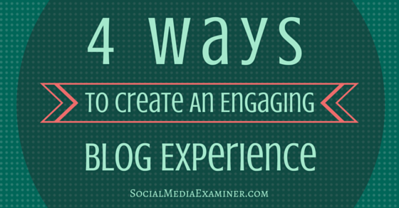 4 Ways to Create an Engaging Blog Experience