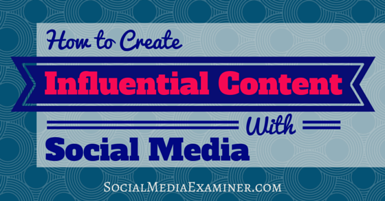 How to Create Influential Content With Social Media
