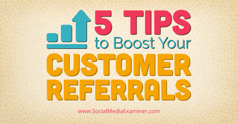 5 Tips to Boost Your Customer Referrals : Social Media Examiner