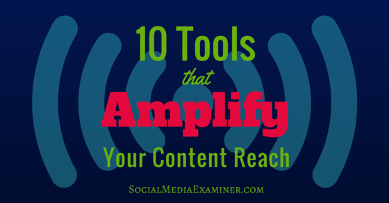 10 Tools That Amplify Your Content Reach