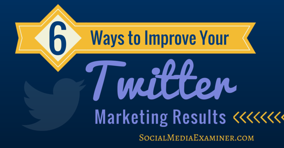 6 Ways to Improve Your Twitter Marketing Results