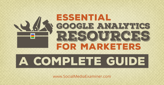 Essential Google Analytics Resources for Marketers: A Complete Guide