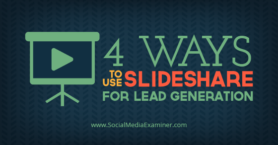 4 Ways to Use SlideShare for Lead Generation