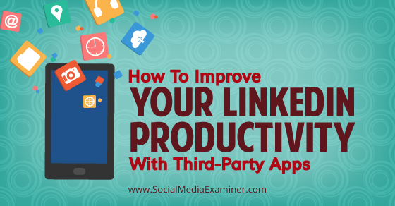 How To Improve Your LinkedIn Productivity With Third-Party Apps