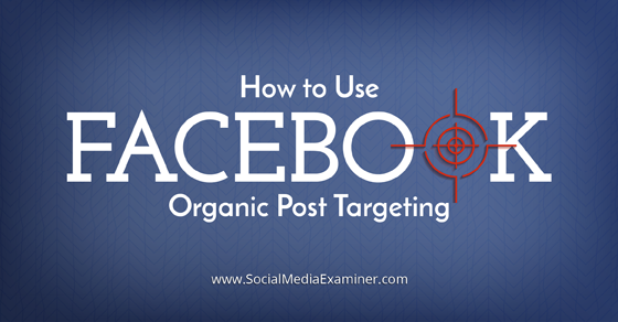 How to Use Facebook Organic Post Targeting