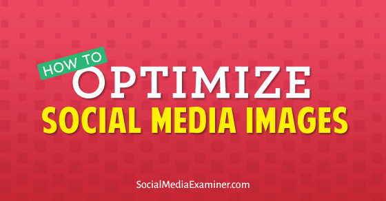 How to Optimize Social Media Images