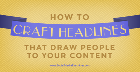 How To Craft Headlines That Draw People To Your Content Social