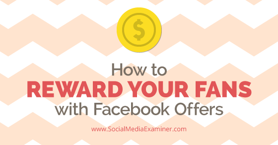 How to Reward Your Fans with Facebook Offers : Social Media Examiner