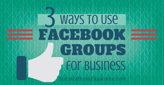 3 Ways to Use Facebook Groups for Business