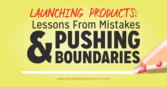 Launching Products: Lessons From Mistakes and Pushing Boundaries