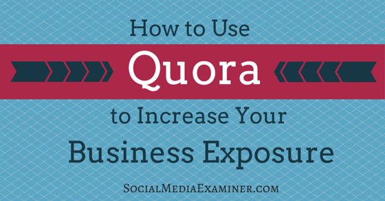 How to Use Quora to Increase Your Business Exposure