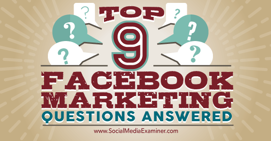 Top 9 Facebook Marketing Questions Answered