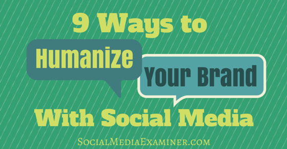 9 Ways to Humanize Your Brand With Social Media