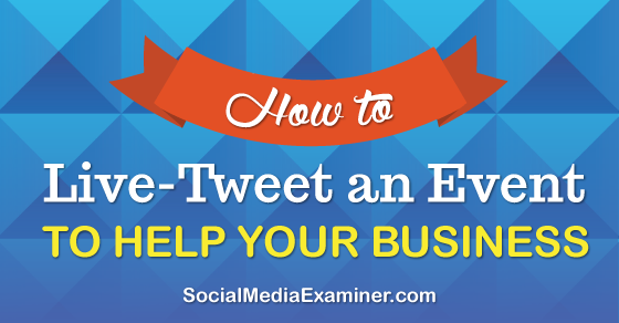 How to Live-Tweet an Event to Help Your Business