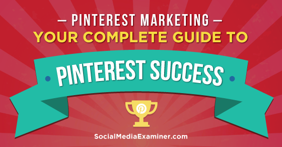 Pinterest Marketing: Your Complete Guide to Pinterest Success
