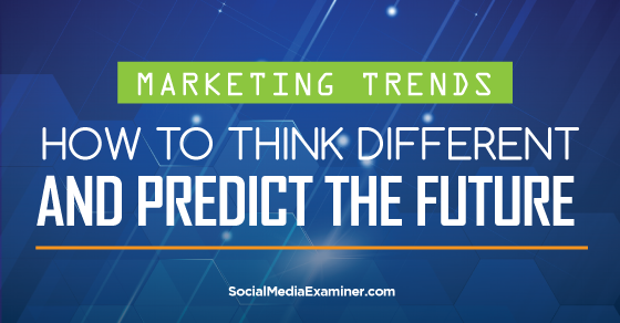 Marketing Trends: How to Think Differently and Predict the Future