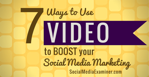 7 Ways to Use Video to Boost Your Social Media Marketing