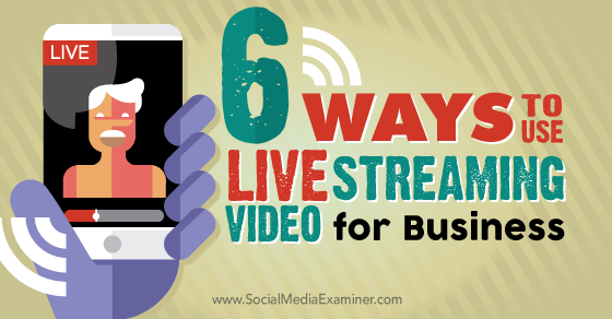 6 Ways to Use Live Streaming Video for Business