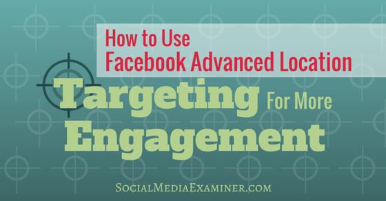 How to Use Facebook Advanced Location Targeting for More Engagement