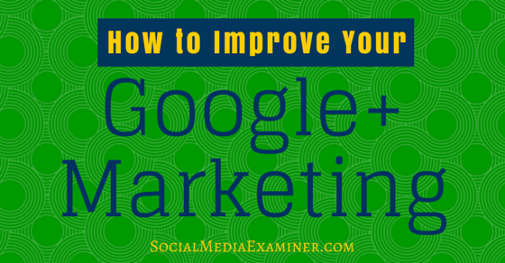 How to Improve Your Google+ Marketing