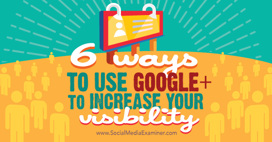 6 Ways to Use Google+ to Increase Your Visibility