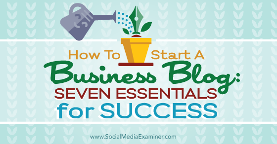 How to Start a Business Blog: Seven Essentials for Success