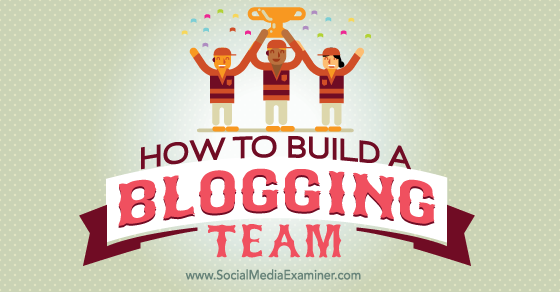 How to Build a Blogging Team